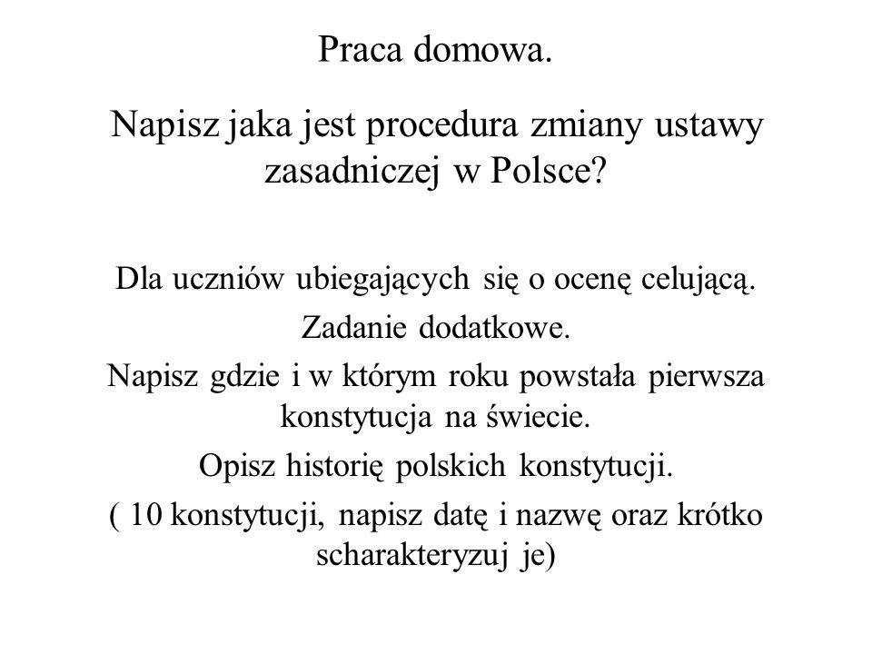 Praca domowa. Napisz jaka jest procedura zmiany ustawy zasadniczej w Polsce? Dla uczniów ubiegających się o ocenę celującą. Zadanie dodatkowe. Napisz