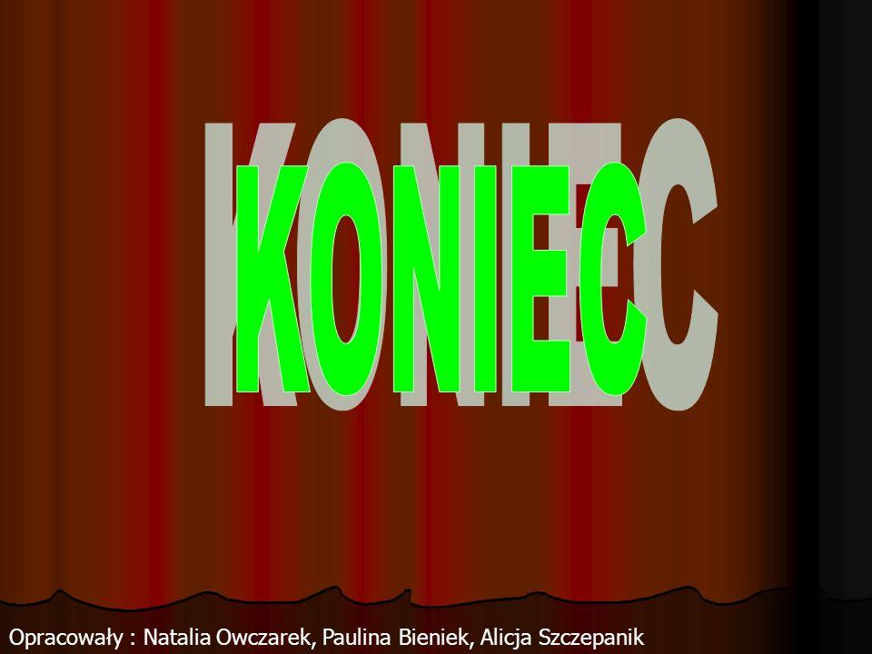 Opracowały : Natalia Owczarek, Paulina Bieniek, Alicja Szczepanik