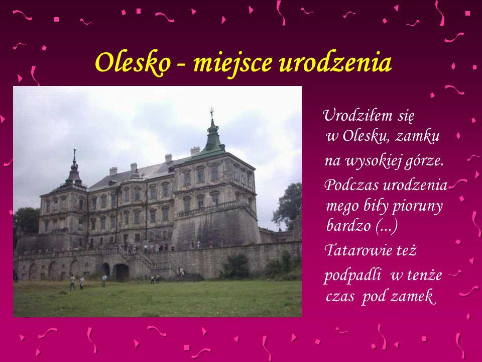 Olesko - miejsce urodzenia U rodziłem się w Olesku, zamku na wysokiej górze. Podczas urodzenia mego biły pioruny bardzo (...) Tatarowie też podpadli w