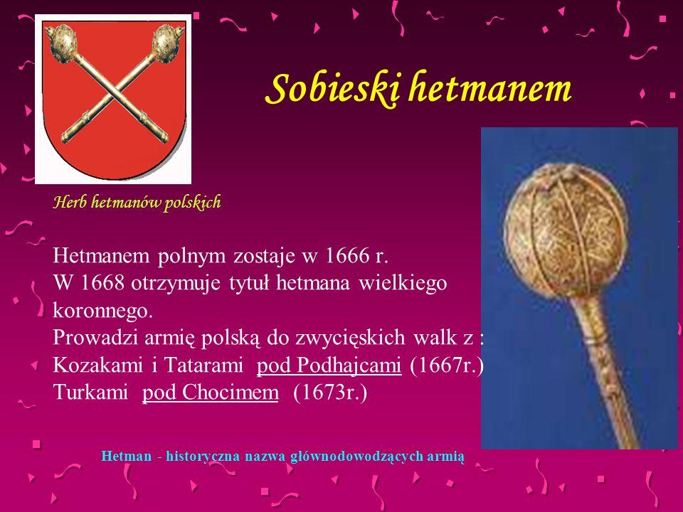 Sobieski hetmanem Herb hetmanów polskich Hetmanem polnym zostaje w 1666 r. W 1668 otrzymuje tytuł hetmana wielkiego koronnego. Prowadzi armię polską d