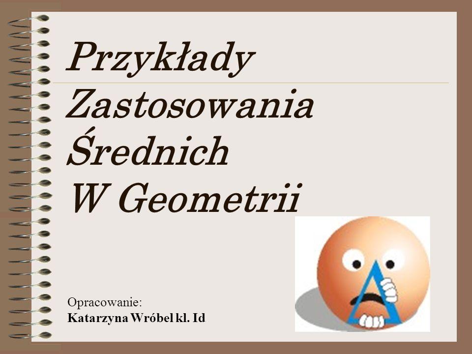 Przykłady Zastosowania Średnich W Geometrii Opracowanie: Katarzyna Wróbel kl. Id