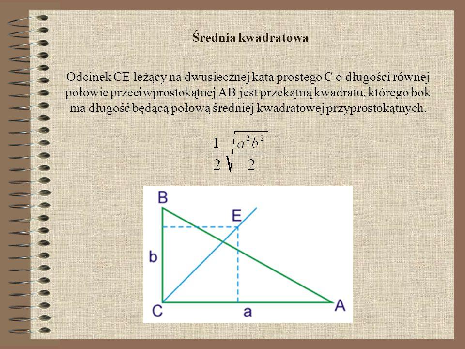 Średnia kwadratowa Odcinek CE leżący na dwusiecznej kąta prostego C o długości równej połowie przeciwprostokątnej AB jest przekątną kwadratu, którego