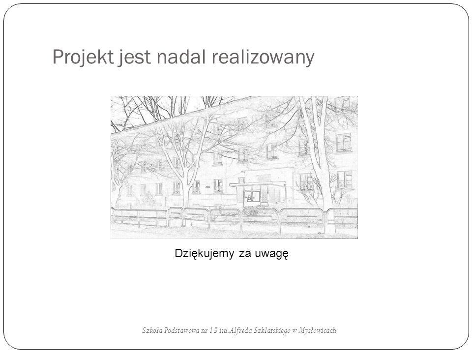 Projekt jest nadal realizowany Szkoła Podstawowa nr 15 im. Alfreda Szklarskiego w Mysłowicach Dziękujemy za uwagę