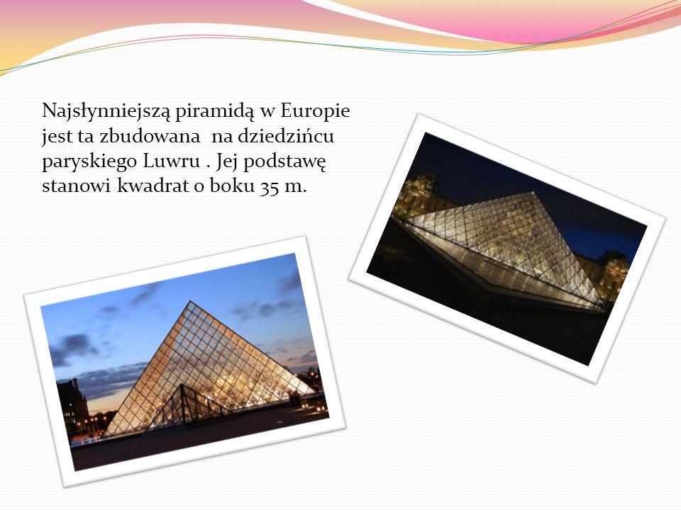 Najsłynniejszą piramidą w Europie jest ta zbudowana na dziedzińcu paryskiego Luwru. Jej podstawę stanowi kwadrat o boku 35 m.