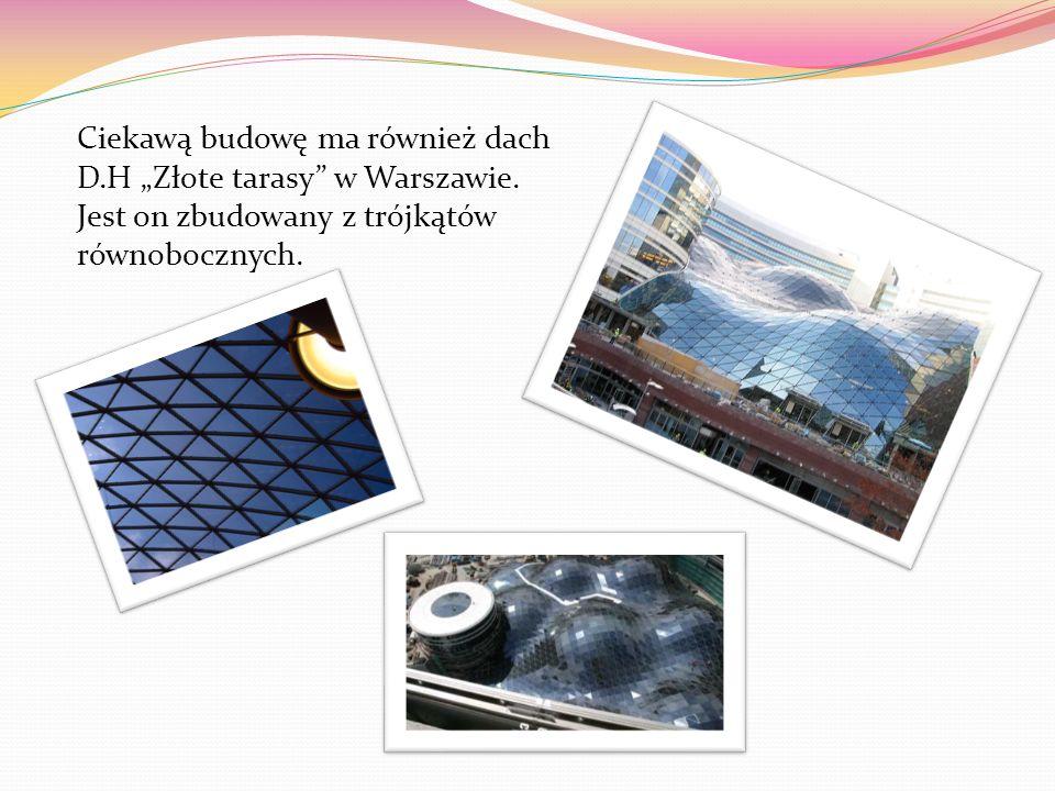 Ciekawą budowę ma również dach D.H Złote tarasy w Warszawie. Jest on zbudowany z trójkątów równobocznych.