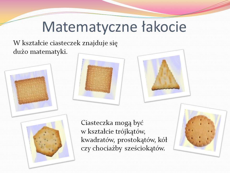 Matematyczne łakocie W kształcie ciasteczek znajduje się dużo matematyki. Ciasteczka mogą być w kształcie trójkątów, kwadratów, prostokątów, kół czy c