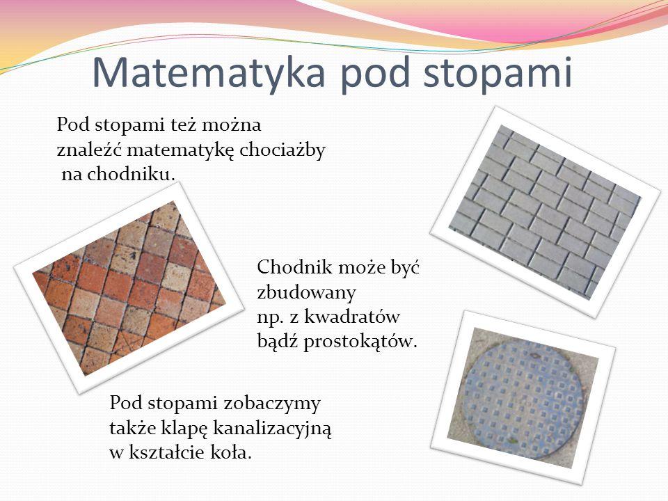 Matematyka pod stopami Pod stopami też można znaleźć matematykę chociażby na chodniku. Chodnik może być zbudowany np. z kwadratów bądź prostokątów. Po