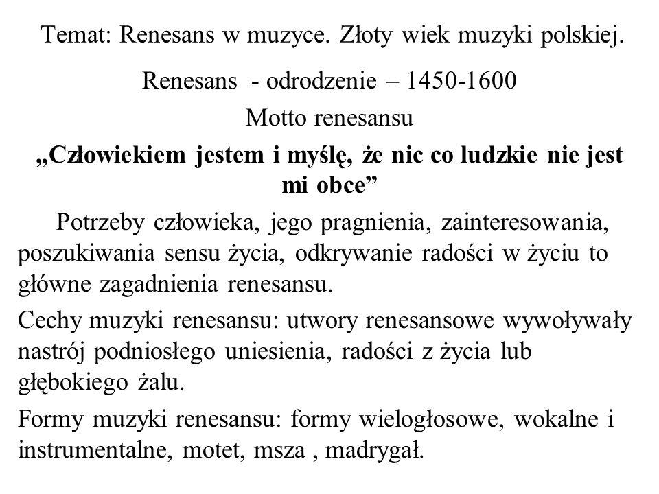 Temat: Renesans w muzyce. Złoty wiek muzyki polskiej. Renesans - odrodzenie – 1450-1600 Motto renesansu Człowiekiem jestem i myślę, że nic co ludzkie