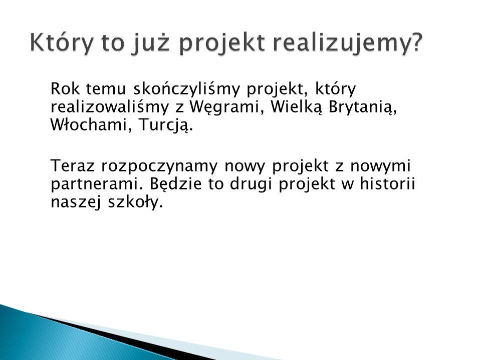 Rok temu skończyliśmy projekt, który realizowaliśmy z Węgrami, Wielką Brytanią, Włochami, Turcją. Teraz rozpoczynamy nowy projekt z nowymi partnerami.