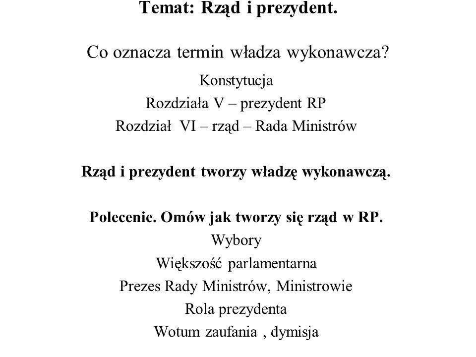 Temat: Rząd i prezydent. Co oznacza termin władza wykonawcza? Konstytucja Rozdziała V – prezydent RP Rozdział VI – rząd – Rada Ministrów Rząd i prezyd
