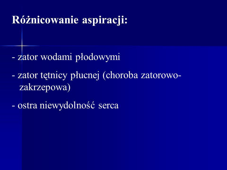 Różnicowanie aspiracji: - zator wodami płodowymi - zator tętnicy płucnej (choroba zatorowo- zakrzepowa) - ostra niewydolność serca