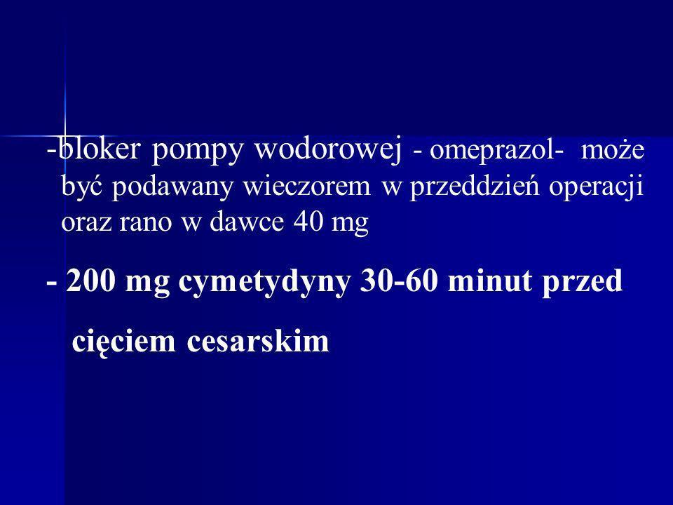 -bloker pompy wodorowej - omeprazol- może być podawany wieczorem w przeddzień operacji oraz rano w dawce 40 mg - 200 mg cymetydyny 30-60 minut przed c
