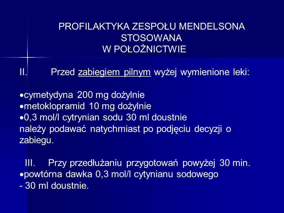 PROFILAKTYKA ZESPOŁU MENDELSONA STOSOWANA W POŁOŻNICTWIE II. Przed zabiegiem pilnym wyżej wymienione leki: cymetydyna 200 mg dożylnie metoklopramid 10