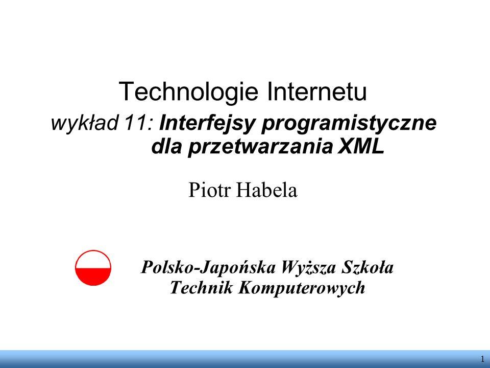 1 Technologie Internetu wykład 11: Interfejsy programistyczne dla przetwarzania XML Piotr Habela Polsko-Japońska Wyższa Szkoła Technik Komputerowych