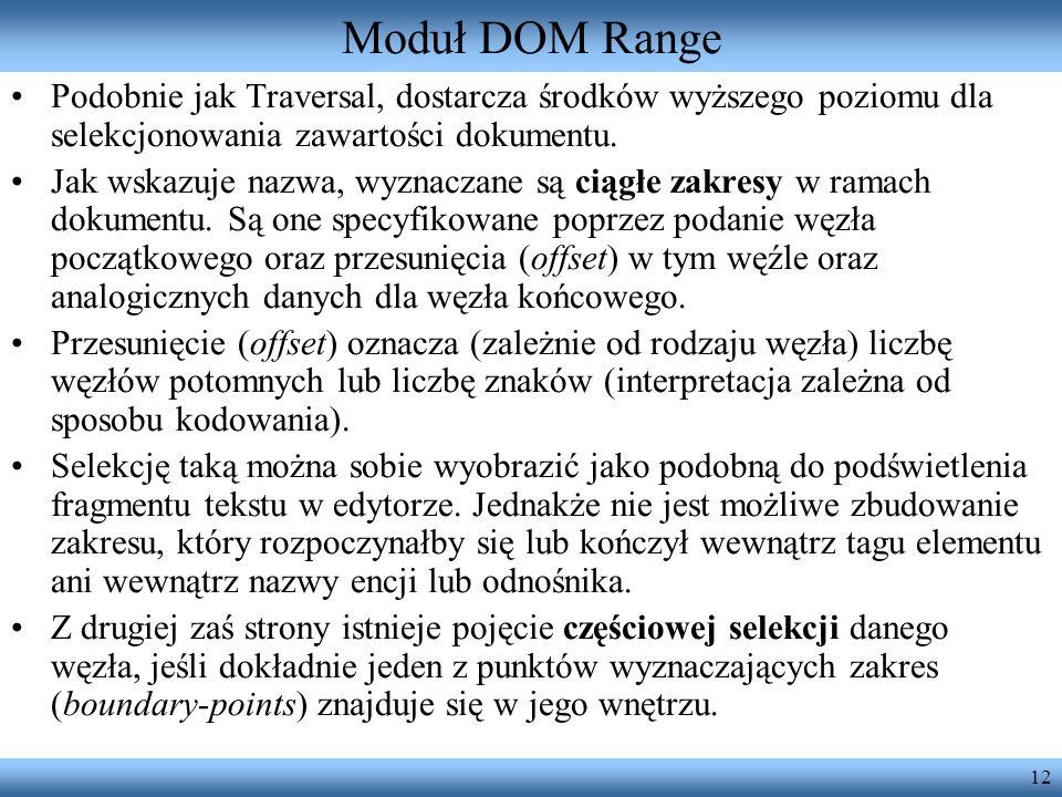 12 Moduł DOM Range Podobnie jak Traversal, dostarcza środków wyższego poziomu dla selekcjonowania zawartości dokumentu. Jak wskazuje nazwa, wyznaczane