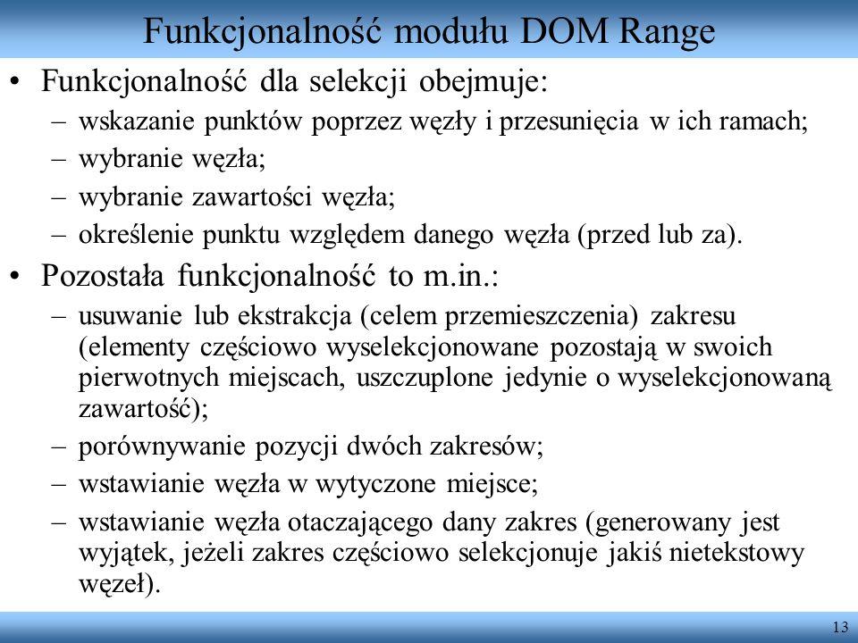 13 Funkcjonalność modułu DOM Range Funkcjonalność dla selekcji obejmuje: –wskazanie punktów poprzez węzły i przesunięcia w ich ramach; –wybranie węzła