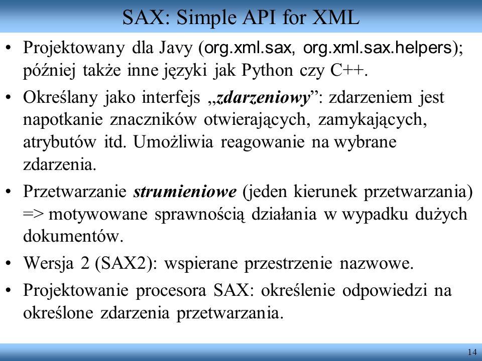 14 SAX: Simple API for XML Projektowany dla Javy ( org.xml.sax, org.xml.sax.helpers ); później także inne języki jak Python czy C++. Określany jako in