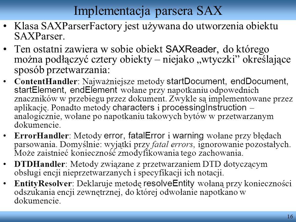 16 Implementacja parsera SAX Klasa SAXParserFactory jest używana do utworzenia obiektu SAXParser. Ten ostatni zawiera w sobie obiekt SAXReader, do któ