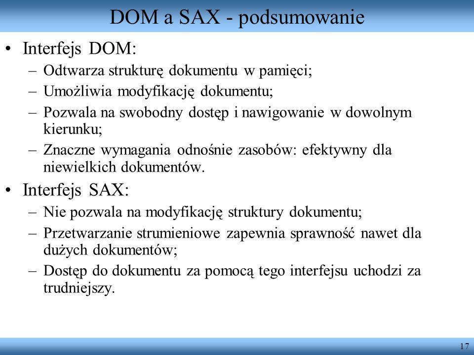 17 DOM a SAX - podsumowanie Interfejs DOM: –Odtwarza strukturę dokumentu w pamięci; –Umożliwia modyfikację dokumentu; –Pozwala na swobodny dostęp i na