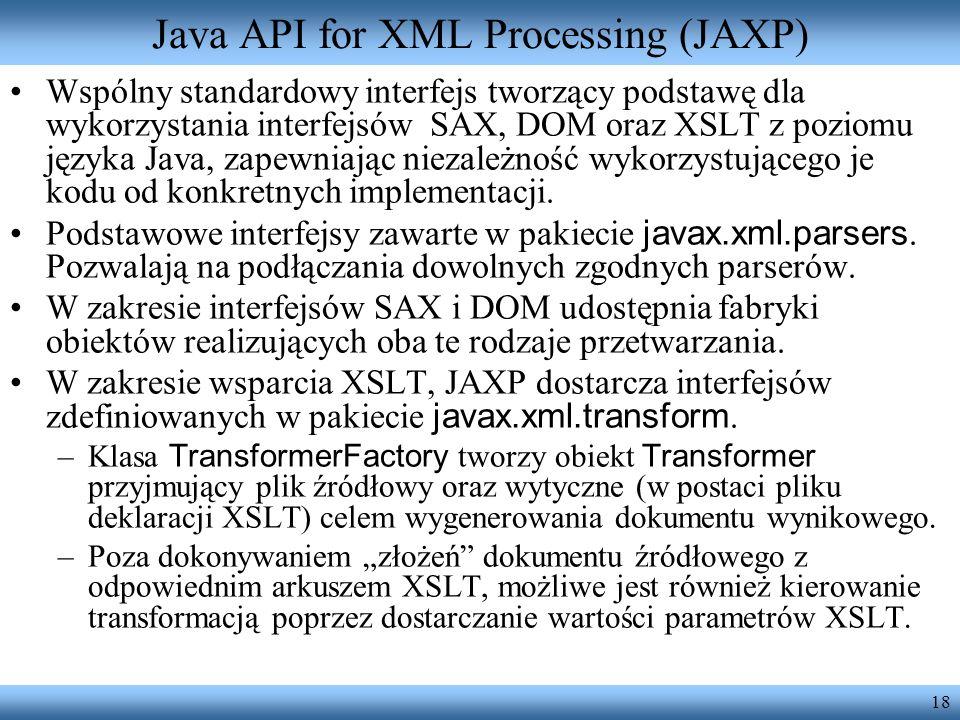 18 Java API for XML Processing (JAXP) Wspólny standardowy interfejs tworzący podstawę dla wykorzystania interfejsów SAX, DOM oraz XSLT z poziomu język
