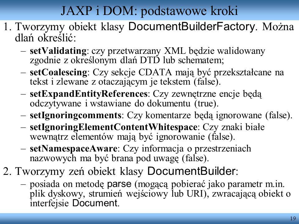 19 JAXP i DOM: podstawowe kroki 1.Tworzymy obiekt klasy DocumentBuilderFactory. Można dlań określić: –setValidating: czy przetwarzany XML będzie walid