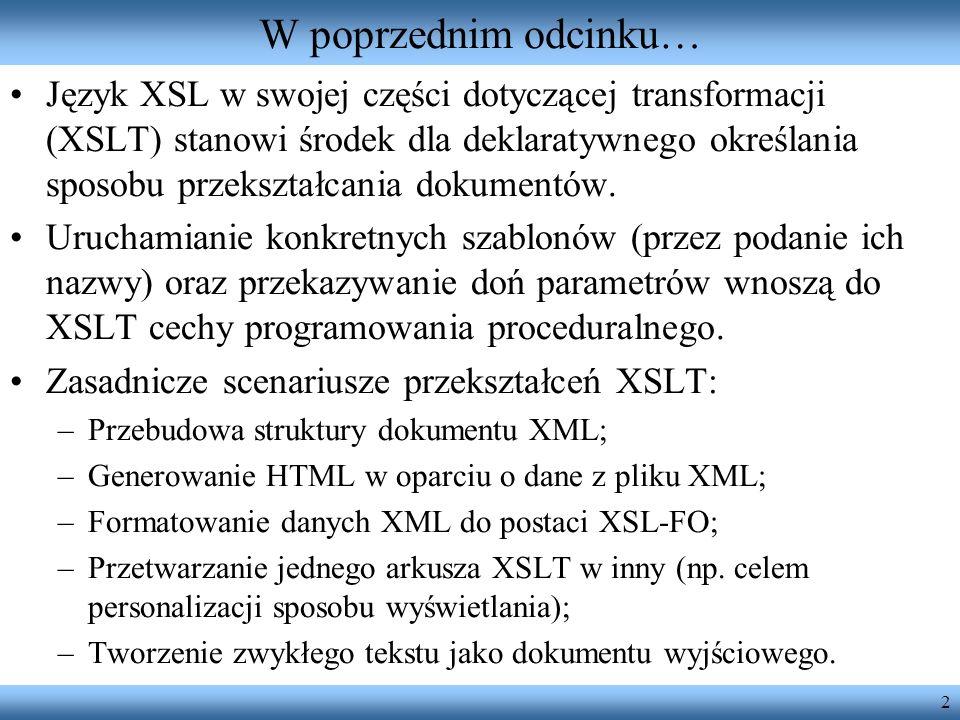 2 W poprzednim odcinku… Język XSL w swojej części dotyczącej transformacji (XSLT) stanowi środek dla deklaratywnego określania sposobu przekształcania