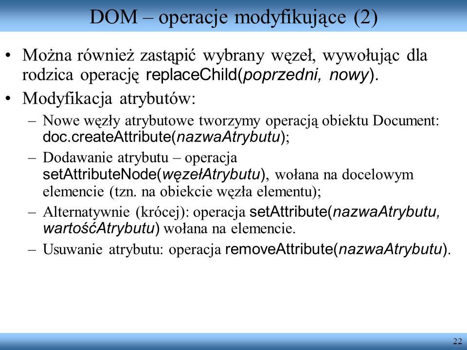22 DOM – operacje modyfikujące (2) Można również zastąpić wybrany węzeł, wywołując dla rodzica operację replaceChild(poprzedni, nowy). Modyfikacja atr