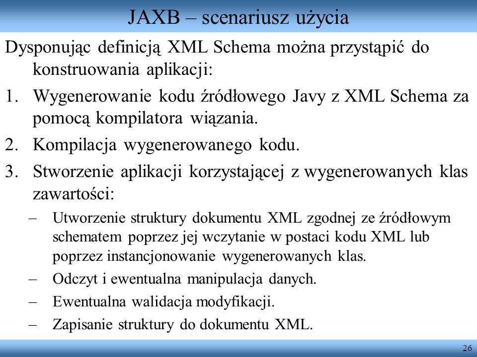 26 JAXB – scenariusz użycia Dysponując definicją XML Schema można przystąpić do konstruowania aplikacji: 1.Wygenerowanie kodu źródłowego Javy z XML Sc