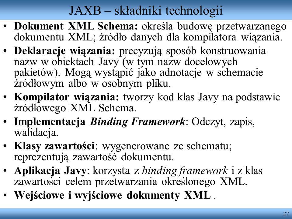 27 JAXB – składniki technologii Dokument XML Schema: określa budowę przetwarzanego dokumentu XML; źródło danych dla kompilatora wiązania. Deklaracje w