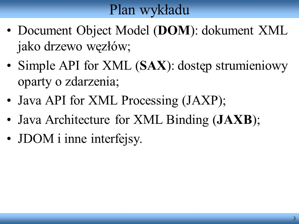 3 Plan wykładu Document Object Model (DOM): dokument XML jako drzewo węzłów; Simple API for XML (SAX): dostęp strumieniowy oparty o zdarzenia; Java API for XML Processing (JAXP); Java Architecture for XML Binding (JAXB); JDOM i inne interfejsy.