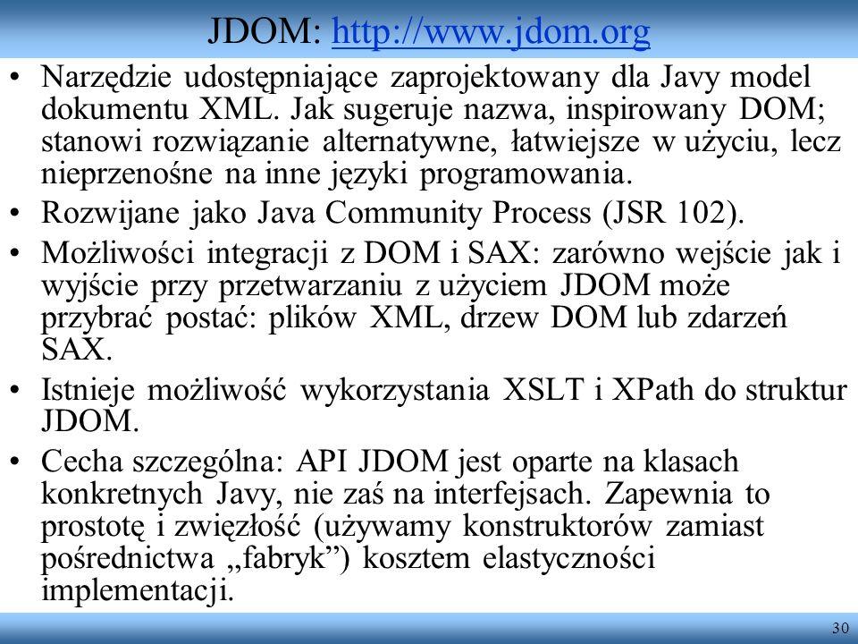30 JDOM: http://www.jdom.orghttp://www.jdom.org Narzędzie udostępniające zaprojektowany dla Javy model dokumentu XML. Jak sugeruje nazwa, inspirowany