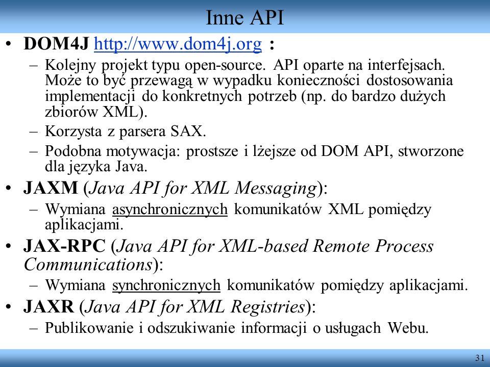 31 Inne API DOM4J http://www.dom4j.org :http://www.dom4j.org –Kolejny projekt typu open-source. API oparte na interfejsach. Może to być przewagą w wyp