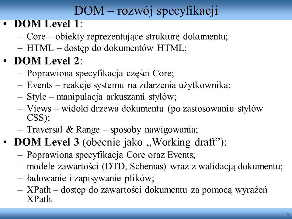 5 DOM – rozwój specyfikacji DOM Level 1: –Core – obiekty reprezentujące strukturę dokumentu; –HTML – dostęp do dokumentów HTML; DOM Level 2: –Poprawio