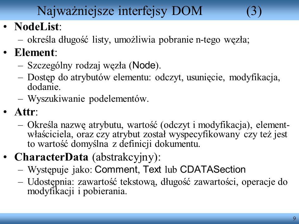 9 Najważniejsze interfejsy DOM(3) NodeList: –określa długość listy, umożliwia pobranie n-tego węzła; Element: –Szczególny rodzaj węzła ( Node ). –Dost