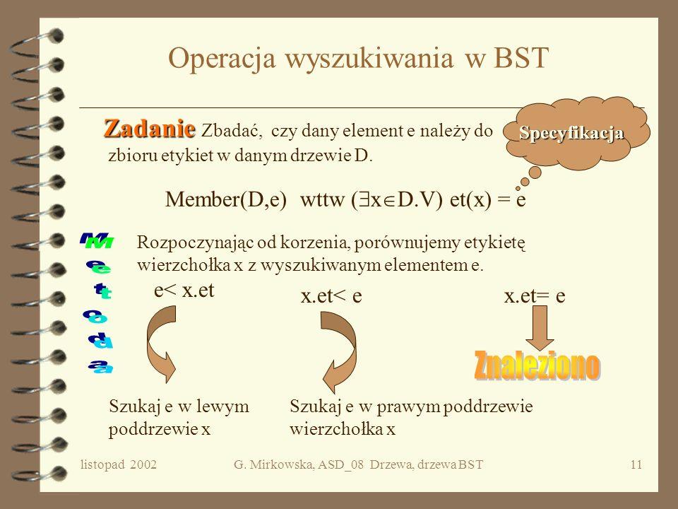 listopad 2002G. Mirkowska, ASD_08 Drzewa, drzewa BST10 Drzewo binarnych poszukiwań BST Niech będzie niepustym, liniowo uporządkowanym zbiorem. Drzewem