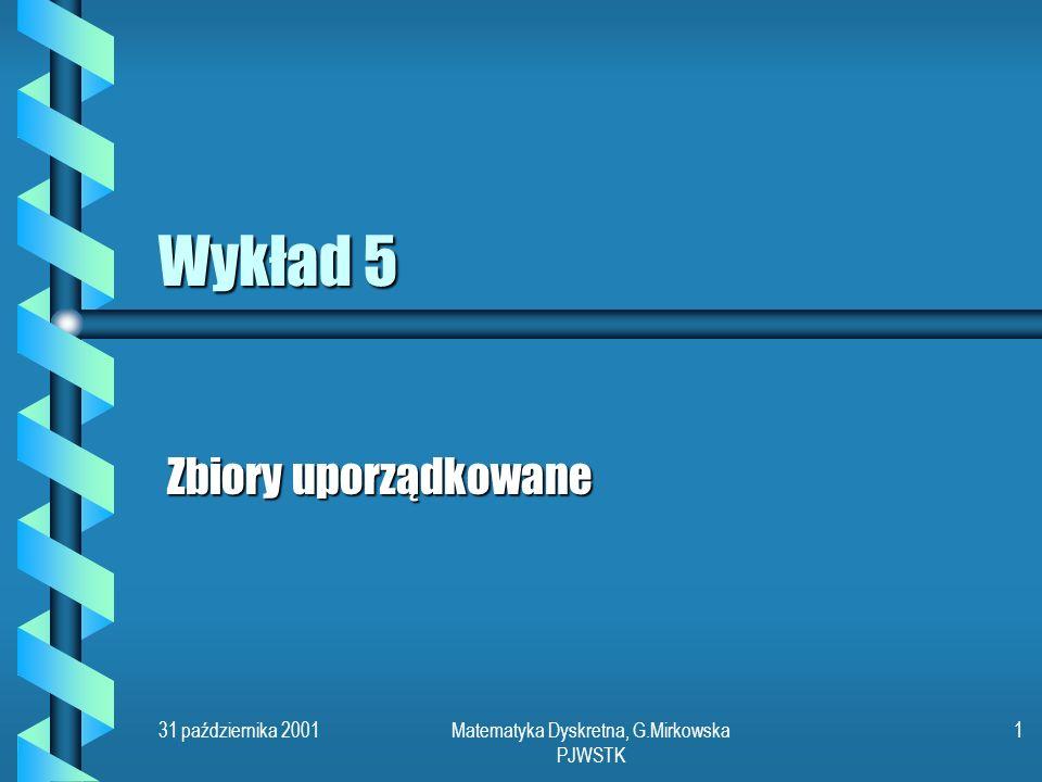 31 października 2001Matematyka Dyskretna, G.Mirkowska PJWSTK 1 Wykład 5 Zbiory uporządkowane