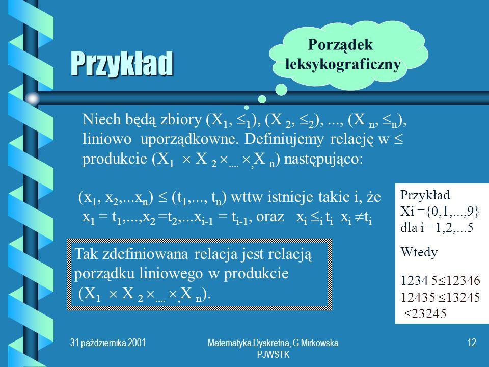 31 października 2001Matematyka Dyskretna, G.Mirkowska PJWSTK 11 Porządek liniowy Relację binarną w zbiorze X nazywamy porządkiem liniowym wttw jest porządkiem częściowym oraz ma następującą własność spójności: dla dowolnych x, y X, albo x y albo y x albo x = y Przykład Zbiór liczb wymiernych jest liniowo uporządkowany przez relację niewiększości.