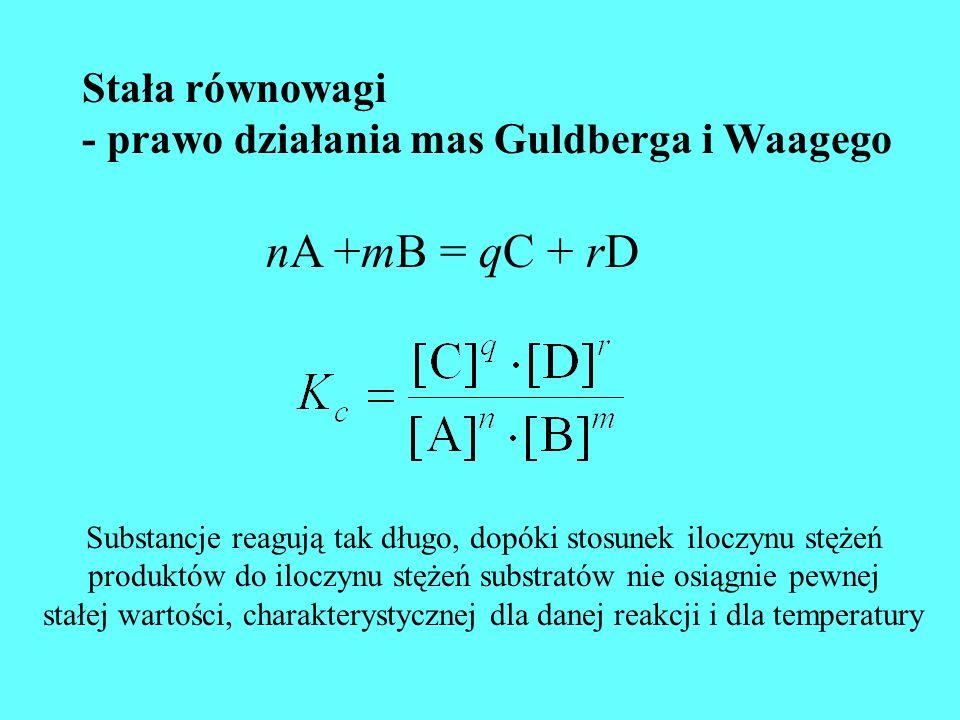 Stała równowagi - prawo działania mas Guldberga i Waagego nA +mB = qC + rD Substancje reagują tak długo, dopóki stosunek iloczynu stężeń produktów do