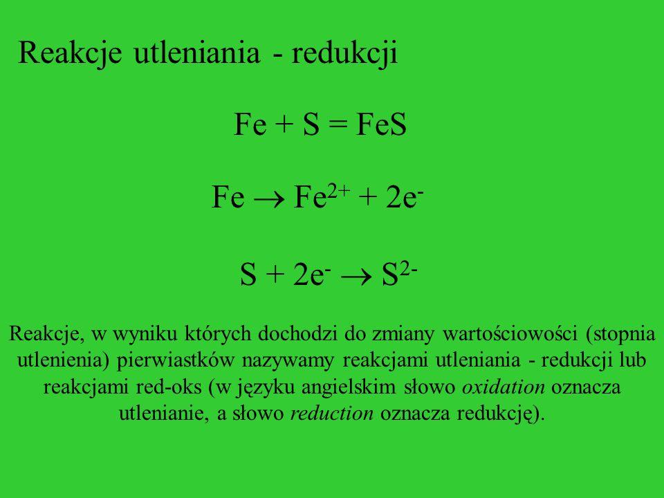 Reakcje utleniania - redukcji Fe + S = FeS Fe Fe 2+ + 2e - S + 2e - S 2- Reakcje, w wyniku których dochodzi do zmiany wartościowości (stopnia utlenien