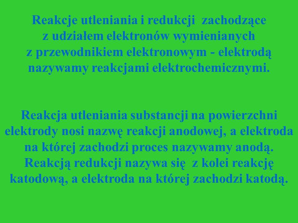 Reakcje utleniania i redukcji zachodzące z udziałem elektronów wymienianych z przewodnikiem elektronowym - elektrodą nazywamy reakcjami elektrochemicz