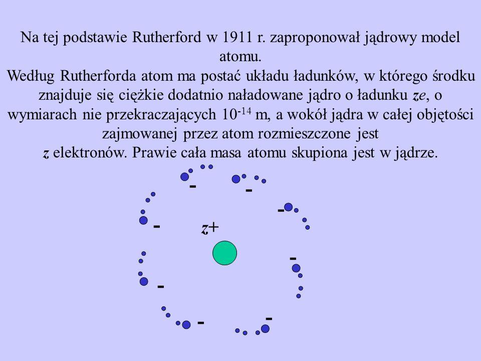 Na tej podstawie Rutherford w 1911 r. zaproponował jądrowy model atomu. Według Rutherforda atom ma postać układu ładunków, w którego środku znajduje s