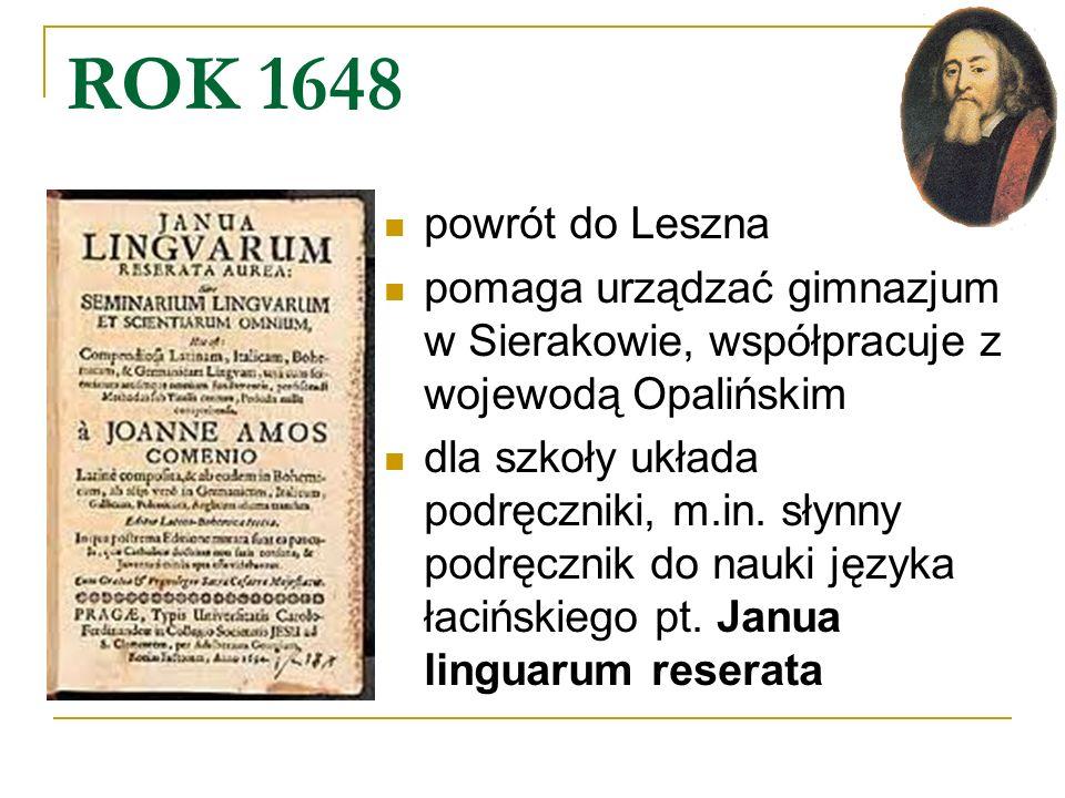 ROK 1648 powrót do Leszna pomaga urządzać gimnazjum w Sierakowie, współpracuje z wojewodą Opalińskim dla szkoły układa podręczniki, m.in. słynny podrę