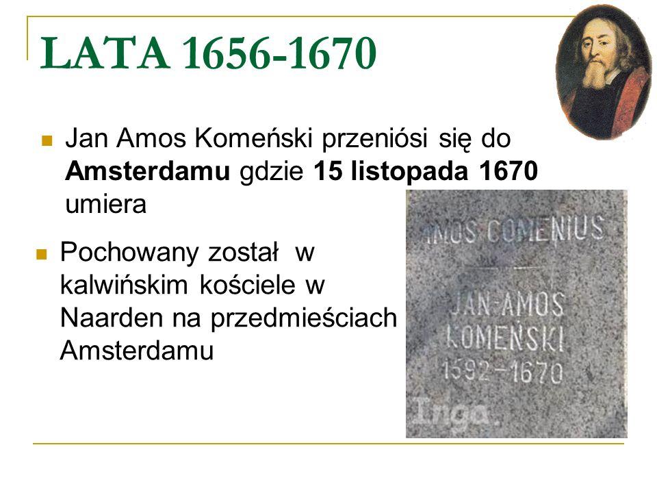 LATA 1656-1670 Jan Amos Komeński przeniósi się do Amsterdamu gdzie 15 listopada 1670 umiera Pochowany został w kalwińskim kościele w Naarden na przedm