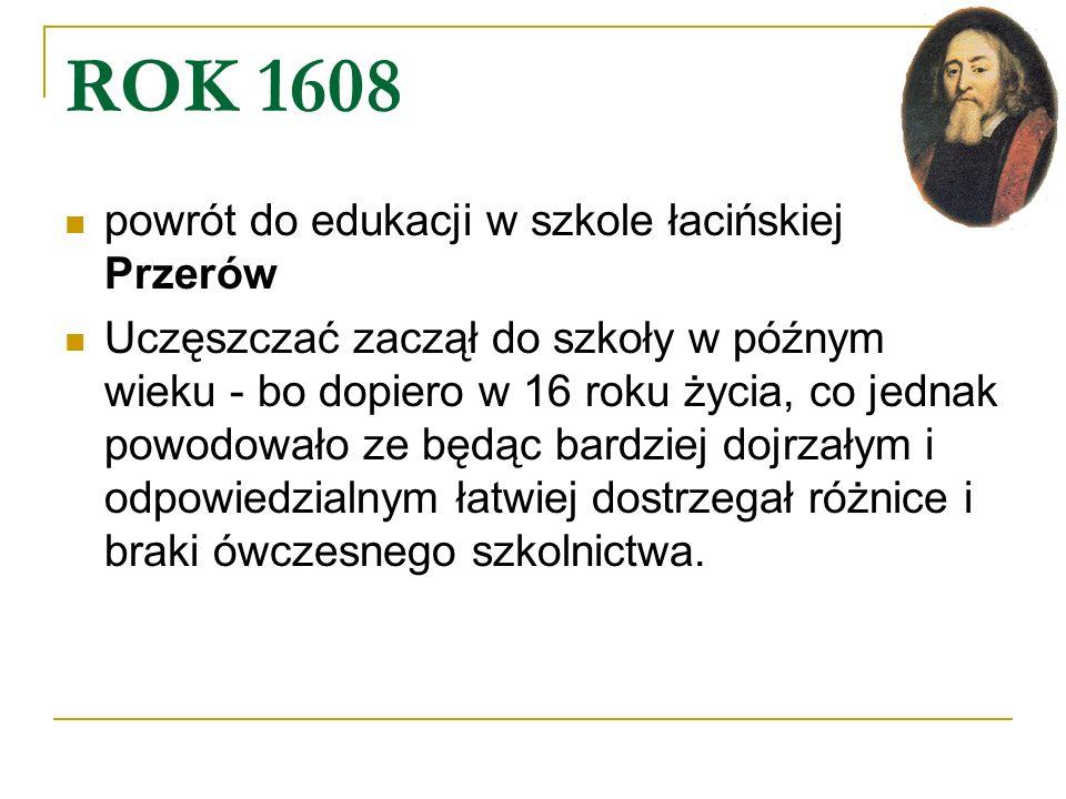 ROK 1608 powrót do edukacji w szkole łacińskiej Przerów Uczęszczać zaczął do szkoły w późnym wieku - bo dopiero w 16 roku życia, co jednak powodowało
