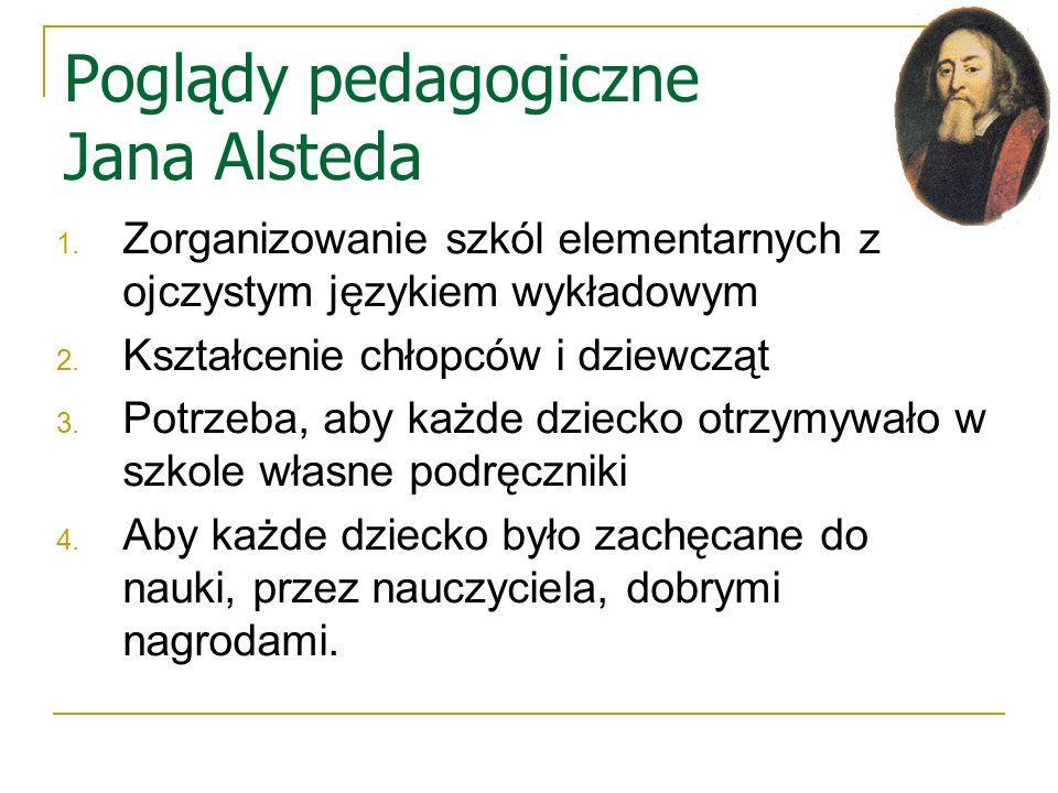 Poglądy pedagogiczne Jana Alsteda 1. Zorganizowanie szkól elementarnych z ojczystym językiem wykładowym 2. Kształcenie chłopców i dziewcząt 3. Potrzeb