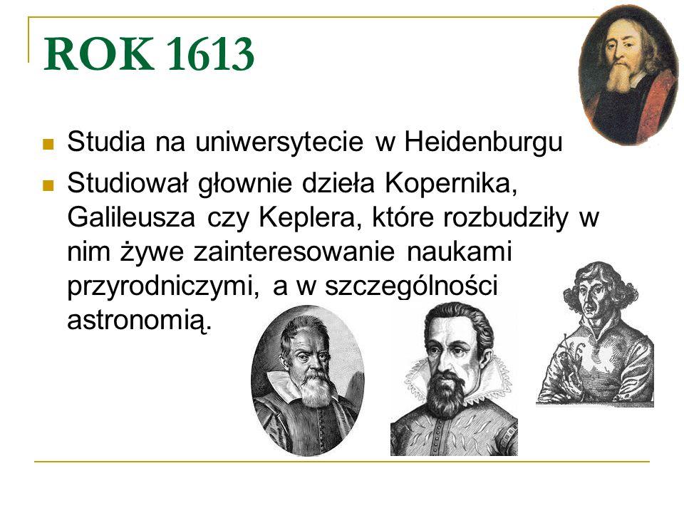 ROK 1613 Studia na uniwersytecie w Heidenburgu Studiował głownie dzieła Kopernika, Galileusza czy Keplera, które rozbudziły w nim żywe zainteresowanie