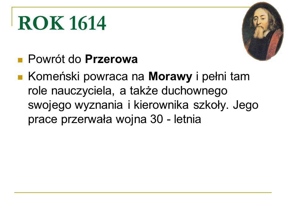 ROK 1614 Powrót do Przerowa Komeński powraca na Morawy i pełni tam role nauczyciela, a także duchownego swojego wyznania i kierownika szkoły. Jego pra