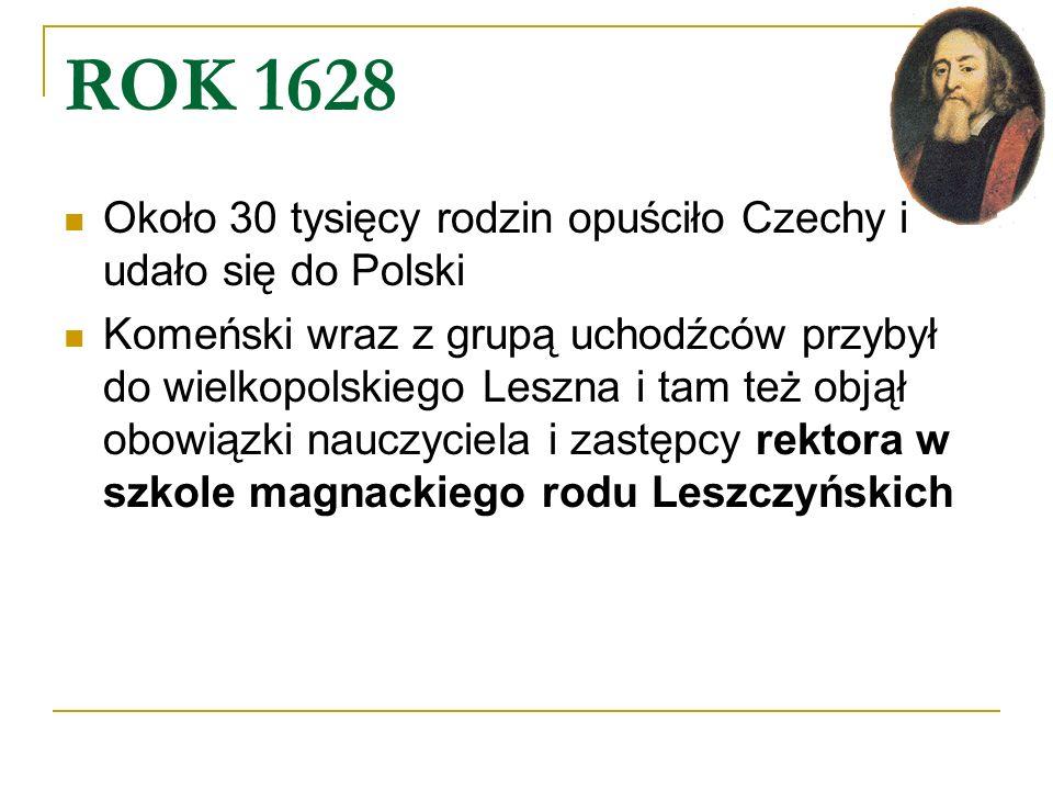 ROK 1628 Około 30 tysięcy rodzin opuściło Czechy i udało się do Polski Komeński wraz z grupą uchodźców przybył do wielkopolskiego Leszna i tam też obj
