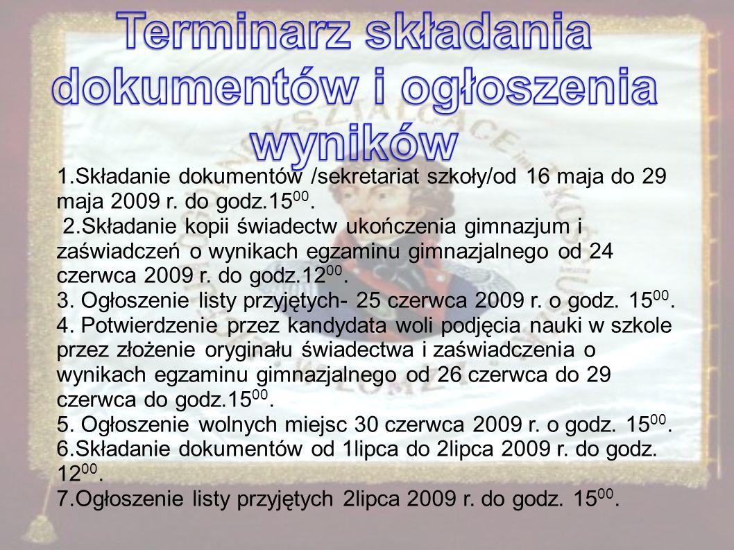 1.Składanie dokumentów /sekretariat szkoły/od 16 maja do 29 maja 2009 r. do godz.15 00. 2.Składanie kopii świadectw ukończenia gimnazjum i zaświadczeń