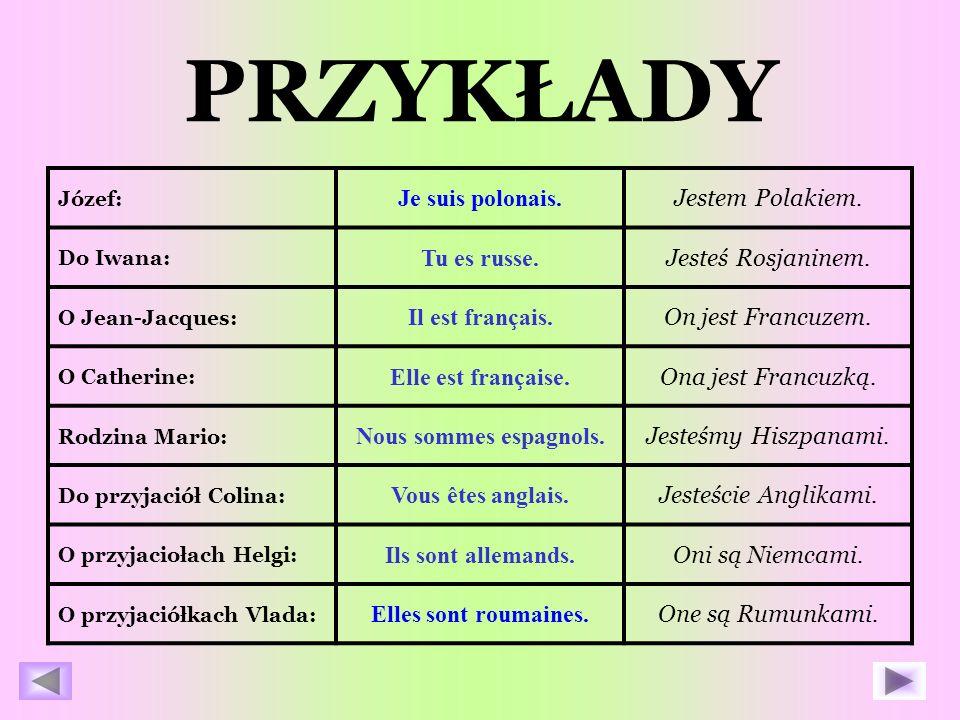 PRZYKŁADY Józef: Je suis polonais.Jestem Polakiem.